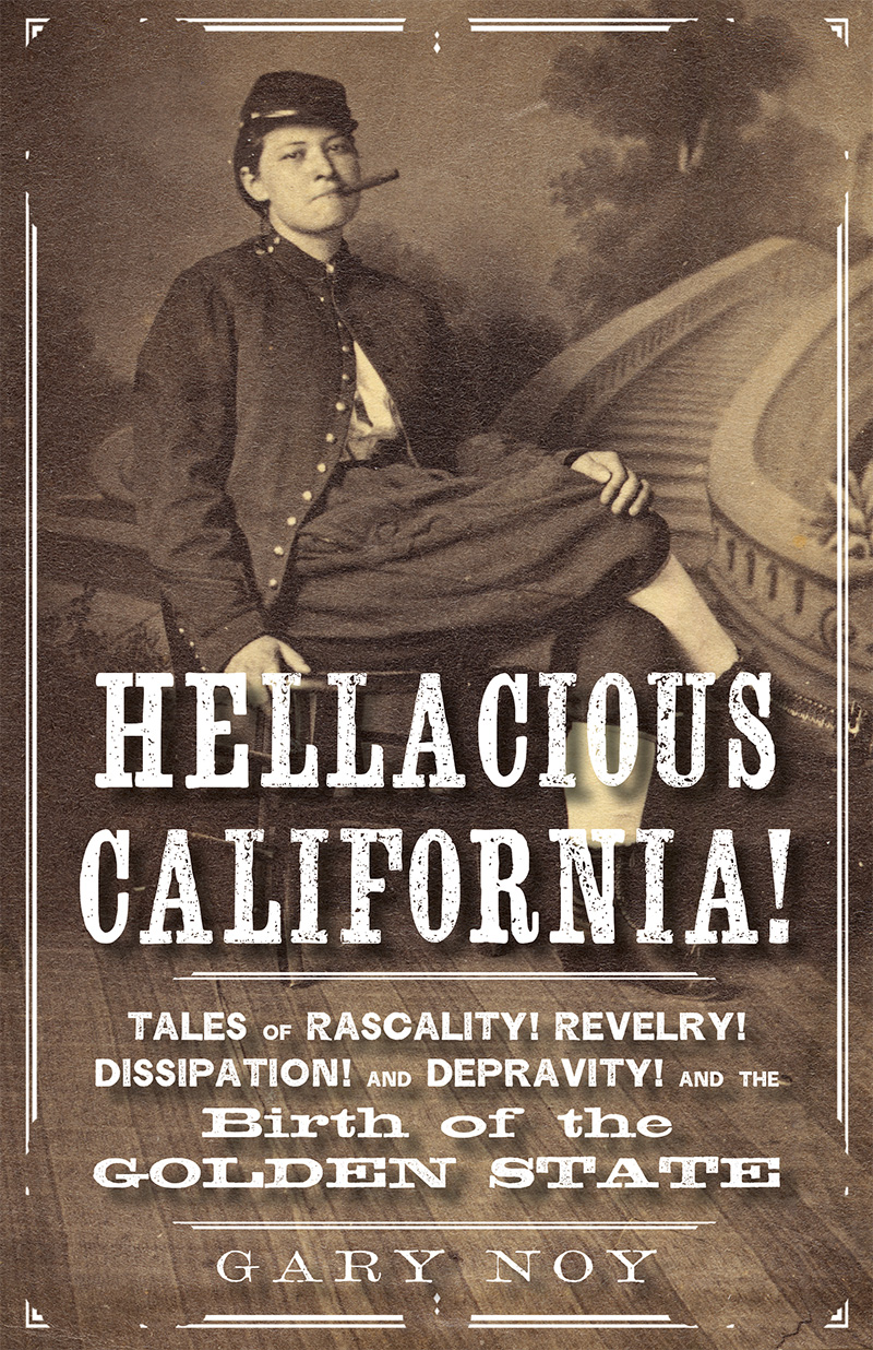 Hellacious California: Tales of Rascality, Revelry, Dissipation, and Depravity, and the Birth of the Golden State