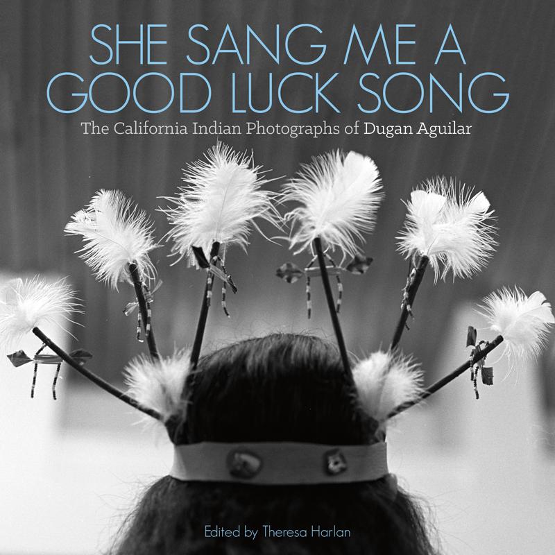 She Sang Me a Good Luck Song: The California Indian Photographs of Dugan Aguilar